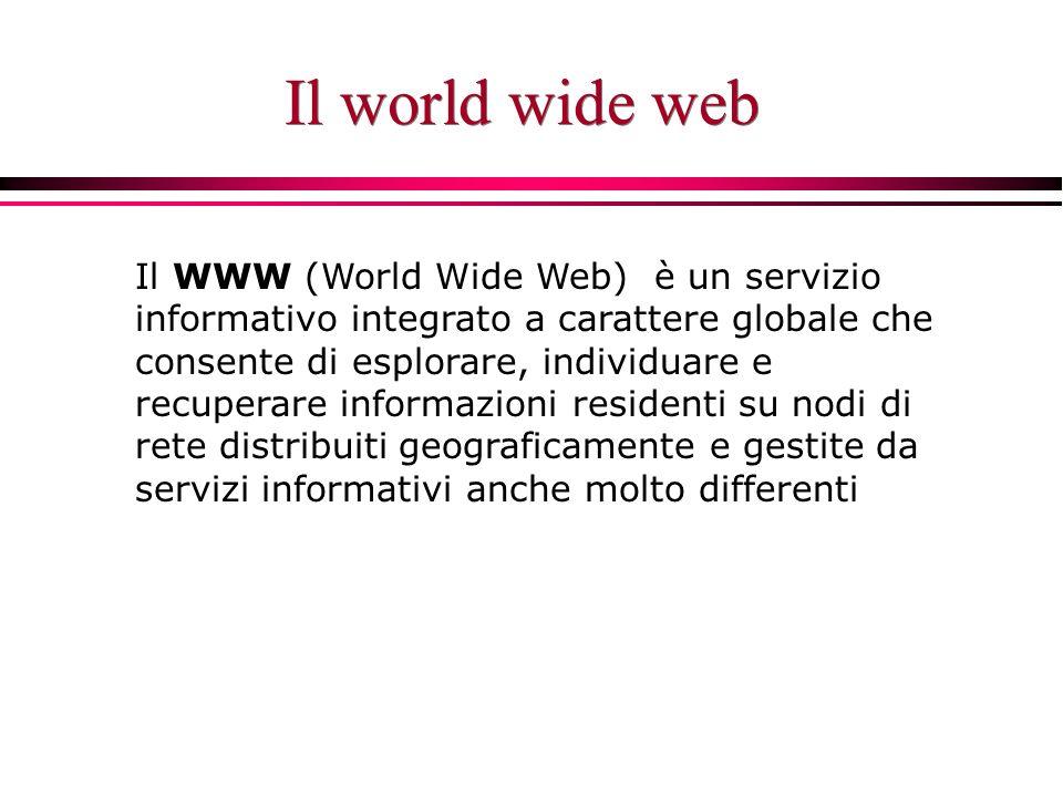 Il world wide web Il WWW (World Wide Web) è un servizio informativo integrato a carattere globale che consente di esplorare, individuare e recuperare informazioni residenti su nodi di rete distribuiti geograficamente e gestite da servizi informativi anche molto differenti