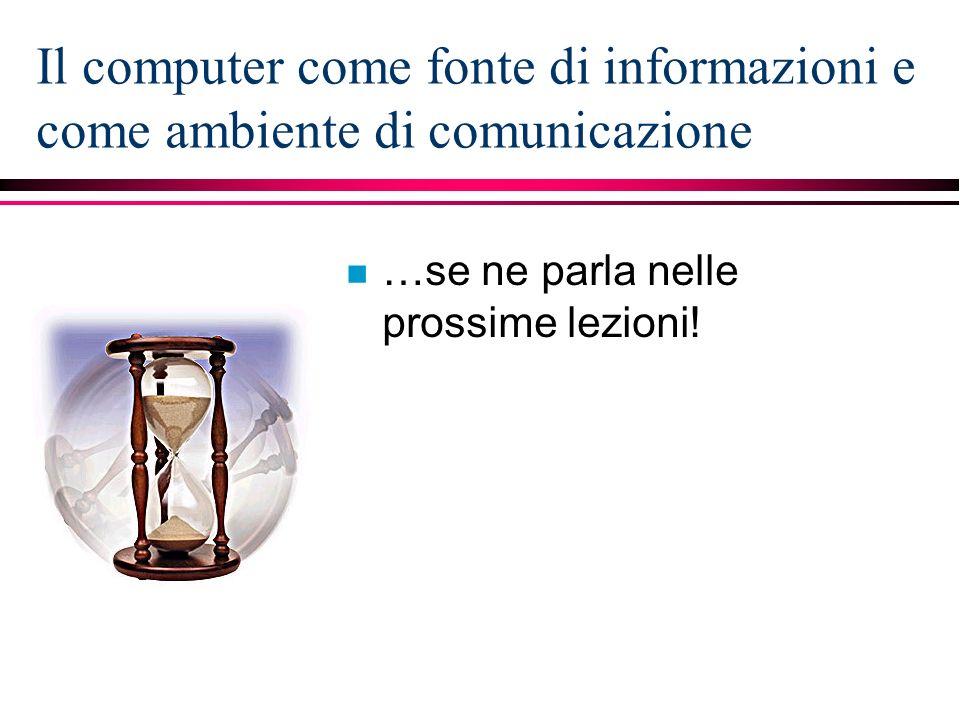 Il computer come fonte di informazioni e come ambiente di comunicazione n …se ne parla nelle prossime lezioni!
