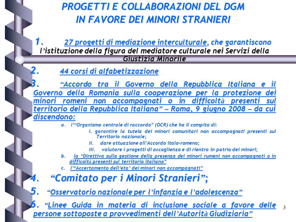 3 PROGETTI E COLLABORAZIONI DEL DGM IN FAVORE DEI MINORI STRANIERI 1. 27 progetti di mediazione interculturale, che garantiscono l istituzione della f