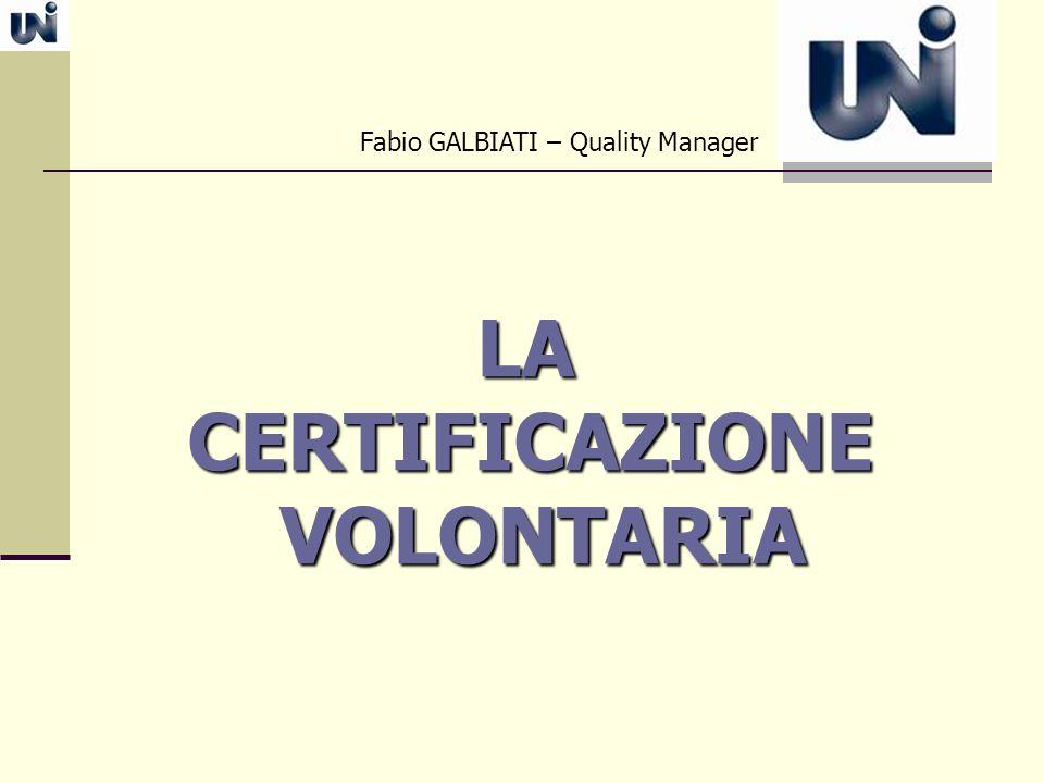 LA CERTIFICAZIONE LA CERTIFICAZIONE VOLONTARIA VOLONTARIA Fabio GALBIATI – Quality Manager