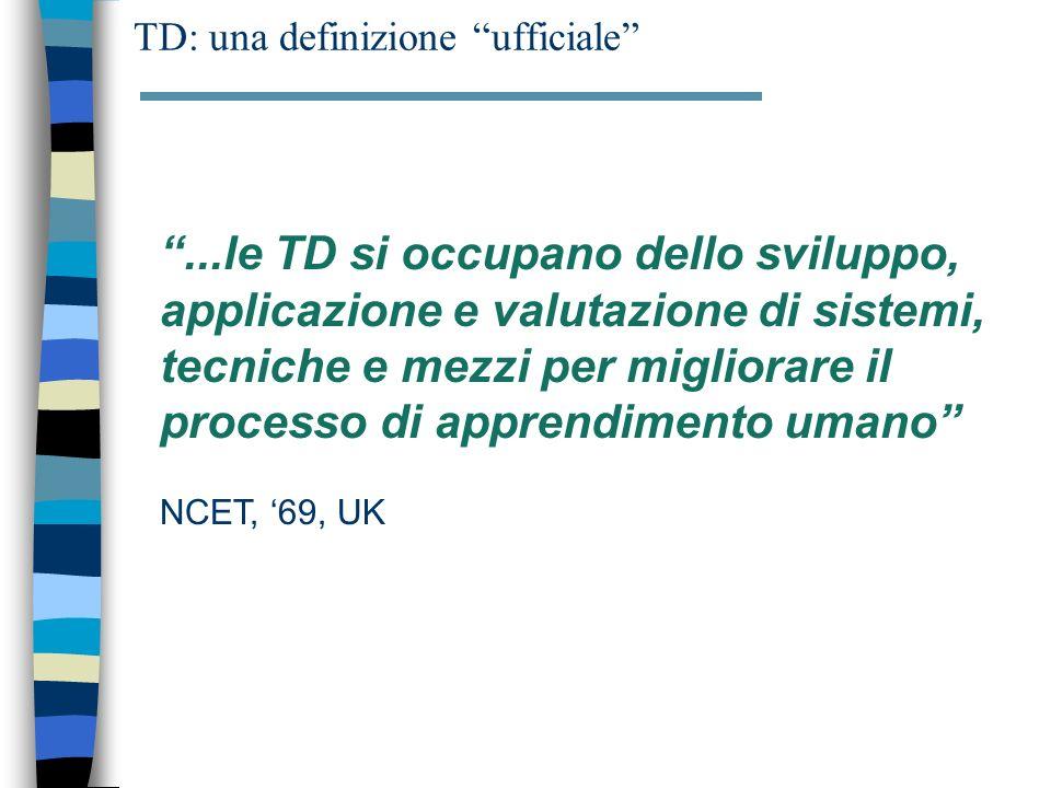 TD: una definizione ufficiale...le TD si occupano dello sviluppo, applicazione e valutazione di sistemi, tecniche e mezzi per migliorare il processo di apprendimento umano NCET, 69, UK