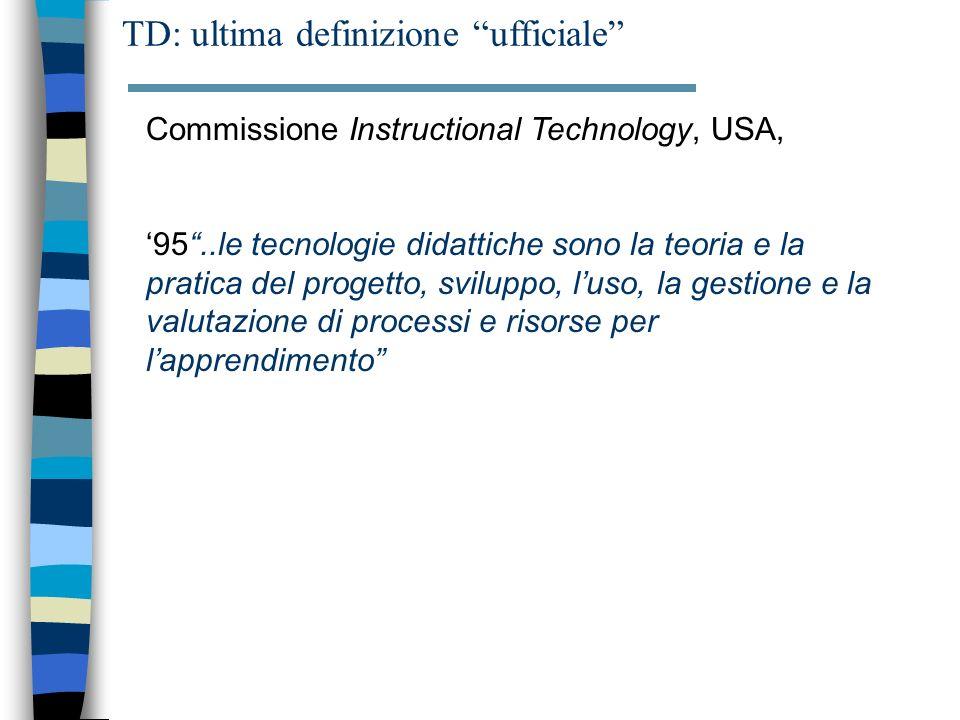 Commissione Instructional Technology, USA, 95..le tecnologie didattiche sono la teoria e la pratica del progetto, sviluppo, luso, la gestione e la valutazione di processi e risorse per lapprendimento TD: ultima definizione ufficiale