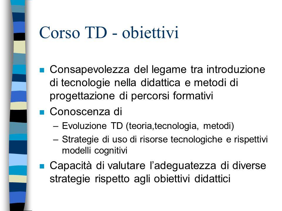 Corso TD - obiettivi n Consapevolezza del legame tra introduzione di tecnologie nella didattica e metodi di progettazione di percorsi formativi n Cono