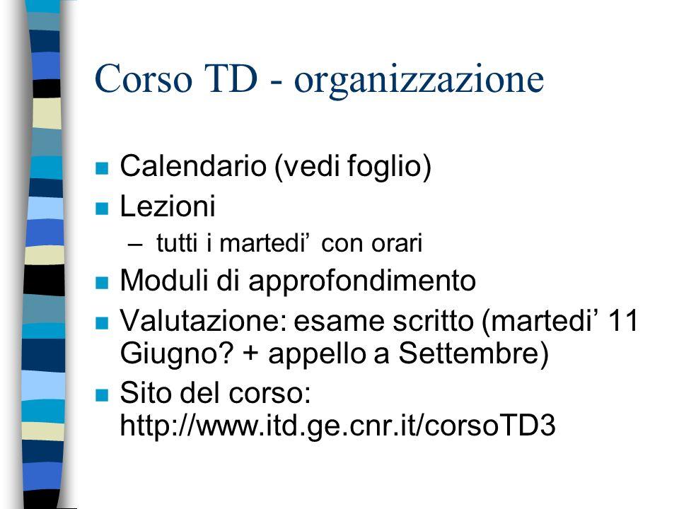 Corso TD - organizzazione n Calendario (vedi foglio) n Lezioni – tutti i martedi con orari n Moduli di approfondimento n Valutazione: esame scritto (martedi 11 Giugno.