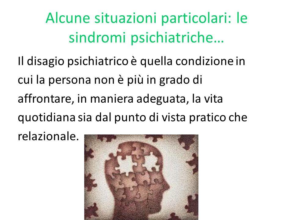 Alcune situazioni particolari: le sindromi psichiatriche… Il disagio psichiatrico è quella condizione in cui la persona non è più in grado di affronta