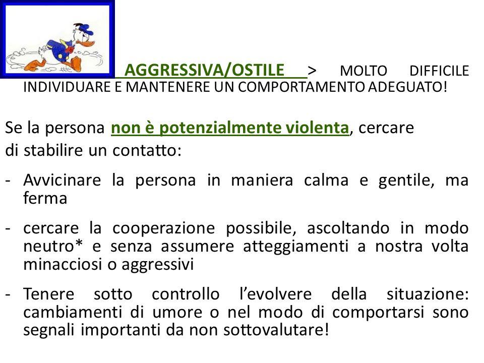 AGGRESSIVA/OSTILE > MOLTO DIFFICILE INDIVIDUARE E MANTENERE UN COMPORTAMENTO ADEGUATO! Se la persona non è potenzialmente violenta, cercare di stabili