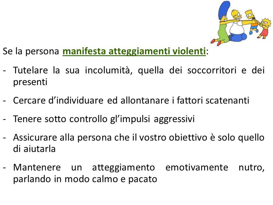 Se la persona manifesta atteggiamenti violenti: -Tutelare la sua incolumità, quella dei soccorritori e dei presenti -Cercare dindividuare ed allontana
