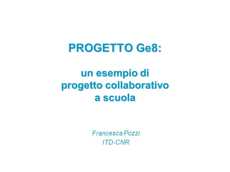 PROGETTO Ge8: un esempio di progetto collaborativo a scuola Francesca Pozzi ITD-CNR
