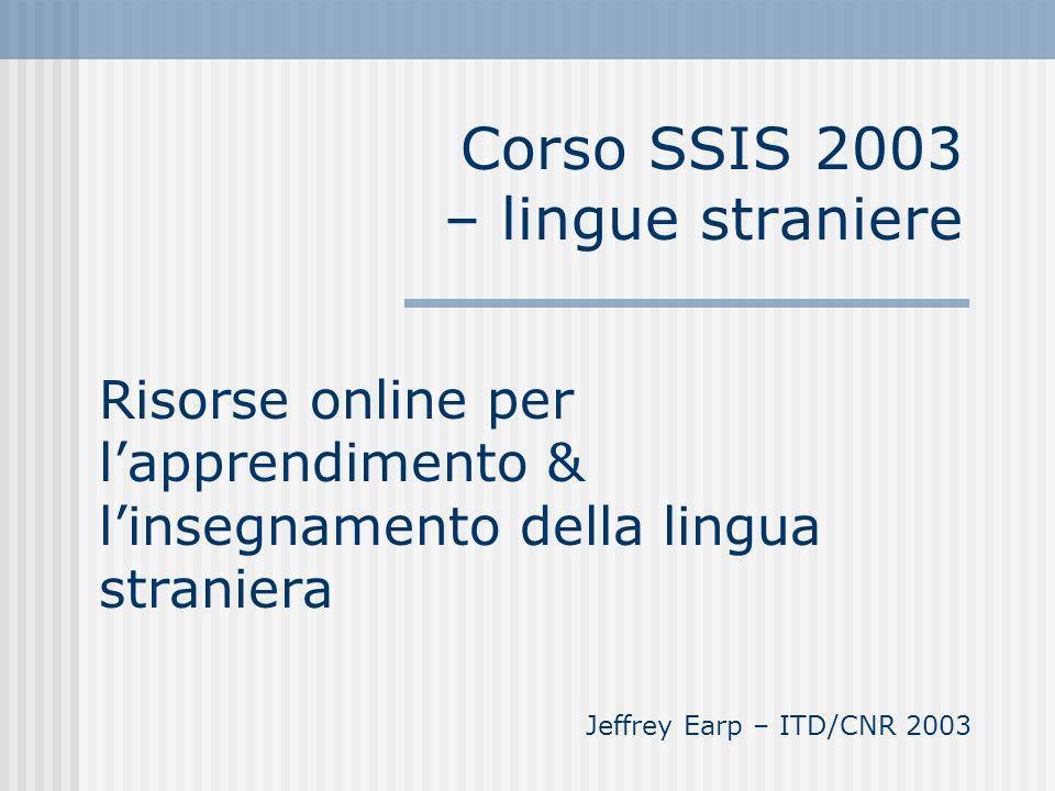 Corso SSIS 2003 – lingue straniere Risorse online per lapprendimento & linsegnamento della lingua straniera Jeffrey Earp – ITD/CNR 2003