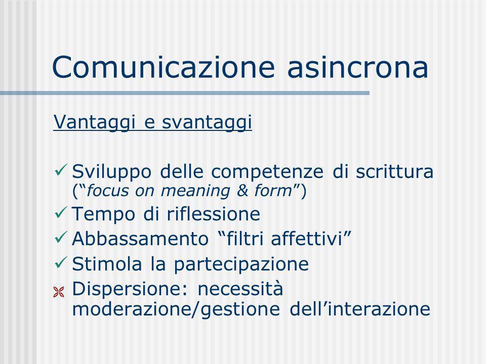 Comunicazione asincrona Vantaggi e svantaggi Sviluppo delle competenze di scrittura (focus on meaning & form) Tempo di riflessione Abbassamento filtri