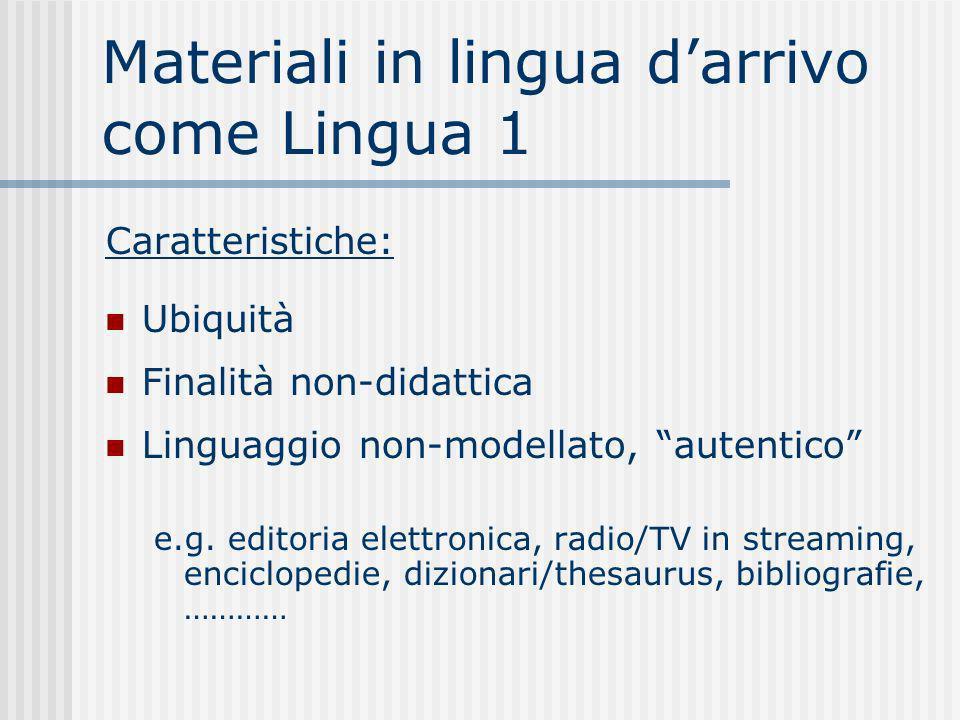 Materiali in lingua darrivo come Lingua 1 Caratteristiche: Ubiquità Finalità non-didattica Linguaggio non-modellato, autentico e.g. editoria elettroni