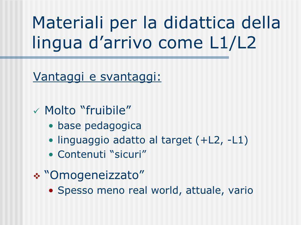 Materiali per la didattica della lingua darrivo come L1/L2 Vantaggi e svantaggi: Molto fruibile base pedagogica linguaggio adatto al target (+L2, -L1) Contenuti sicuri Omogeneizzato Spesso meno real world, attuale, vario