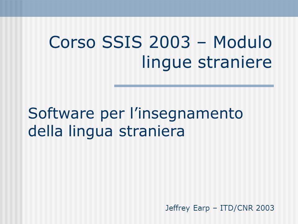 Corso SSIS 2003 – Modulo lingue straniere Software per linsegnamento della lingua straniera Jeffrey Earp – ITD/CNR 2003
