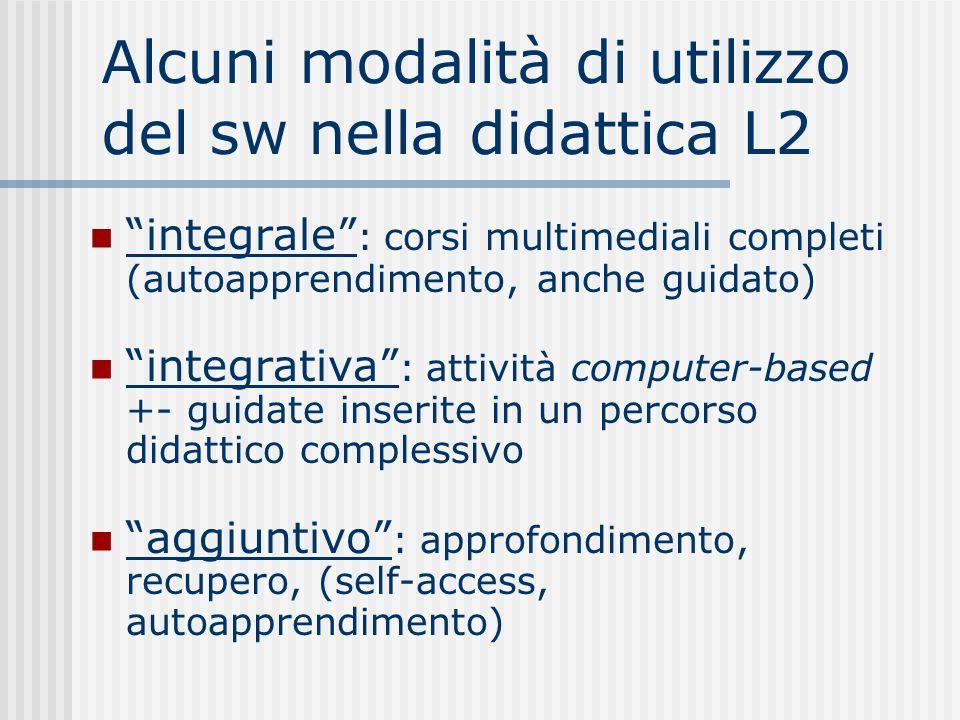 Alcuni modalità di utilizzo del sw nella didattica L2 integrale : corsi multimediali completi (autoapprendimento, anche guidato) integrativa : attività computer-based +- guidate inserite in un percorso didattico complessivo aggiuntivo : approfondimento, recupero, (self-access, autoapprendimento)