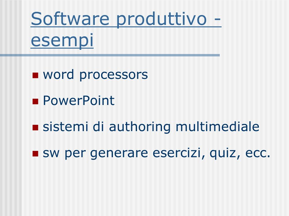 Software produttivo - esempi word processors PowerPoint sistemi di authoring multimediale sw per generare esercizi, quiz, ecc.