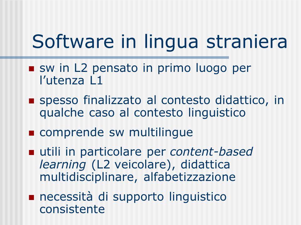 Software in lingua straniera sw in L2 pensato in primo luogo per lutenza L1 spesso finalizzato al contesto didattico, in qualche caso al contesto linguistico comprende sw multilingue utili in particolare per content-based learning (L2 veicolare), didattica multidisciplinare, alfabetizzazione necessità di supporto linguistico consistente