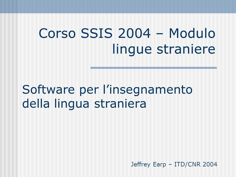 Corso SSIS 2004 – Modulo lingue straniere Software per linsegnamento della lingua straniera Jeffrey Earp – ITD/CNR 2004