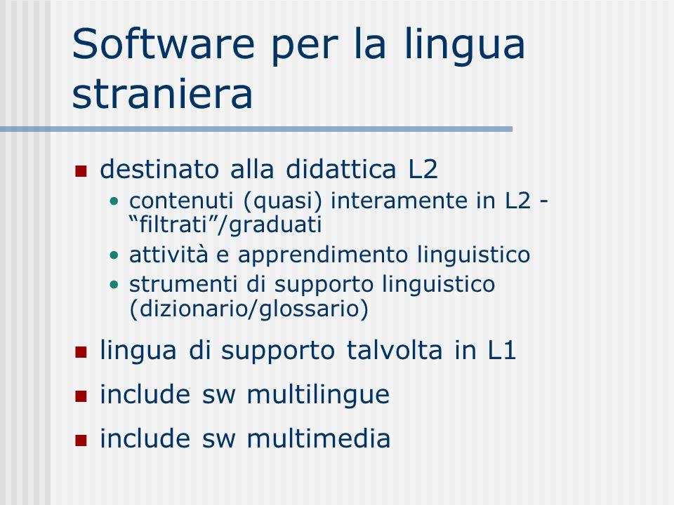 Software per la lingua straniera destinato alla didattica L2 contenuti (quasi) interamente in L2 - filtrati/graduati attività e apprendimento linguistico strumenti di supporto linguistico (dizionario/glossario) lingua di supporto talvolta in L1 include sw multilingue include sw multimedia