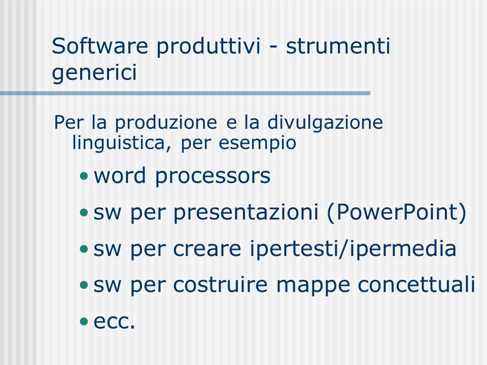 Software produttivi - strumenti generici Per la produzione e la divulgazione linguistica, per esempio word processors sw per presentazioni (PowerPoint) sw per creare ipertesti/ipermedia sw per costruire mappe concettuali ecc.