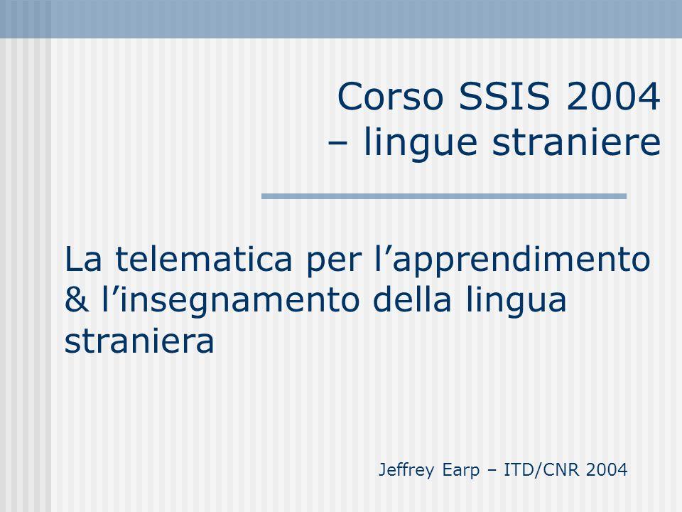 Corso SSIS 2004 – lingue straniere La telematica per lapprendimento & linsegnamento della lingua straniera Jeffrey Earp – ITD/CNR 2004