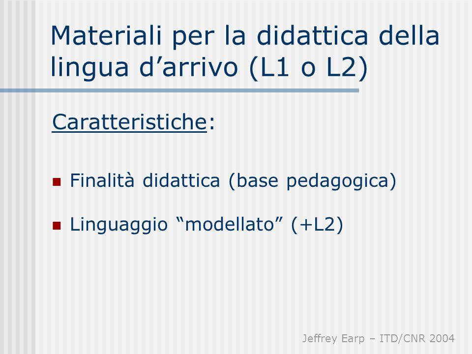 Materiali per la didattica della lingua darrivo (L1 o L2) Caratteristiche: Finalità didattica (base pedagogica) Linguaggio modellato (+L2) Jeffrey Earp – ITD/CNR 2004