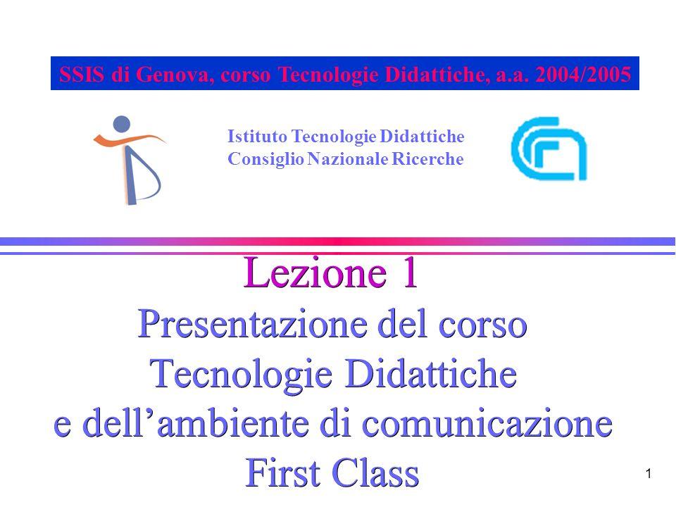 1 Lezione 1 Presentazione del corso Tecnologie Didattiche e dellambiente di comunicazione First Class Istituto Tecnologie Didattiche Consiglio Nazionale Ricerche SSIS di Genova, corso Tecnologie Didattiche, a.a.