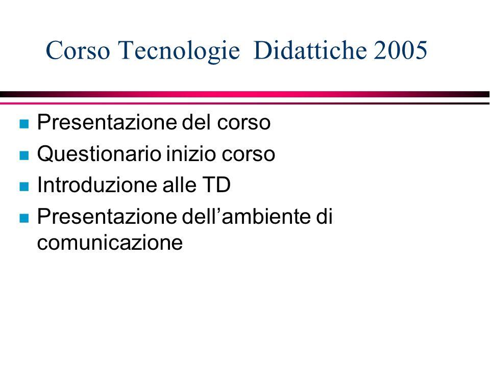 Corso Tecnologie Didattiche 2005 n Presentazione del corso n Questionario inizio corso n Introduzione alle TD n Presentazione dellambiente di comunicazione