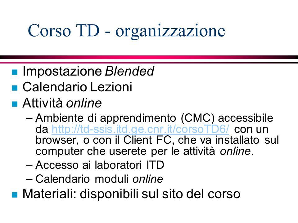Corso TD - organizzazione n Impostazione Blended n Calendario Lezioni n Attività online –Ambiente di apprendimento (CMC) accessibile da http://td-ssis.itd.ge.cnr.it/corsoTD6/ con un browser, o con il Client FC, che va installato sul computer che userete per le attività online.http://td-ssis.itd.ge.cnr.it/corsoTD6/ –Accesso ai laboratori ITD –Calendario moduli online n Materiali: disponibili sul sito del corso