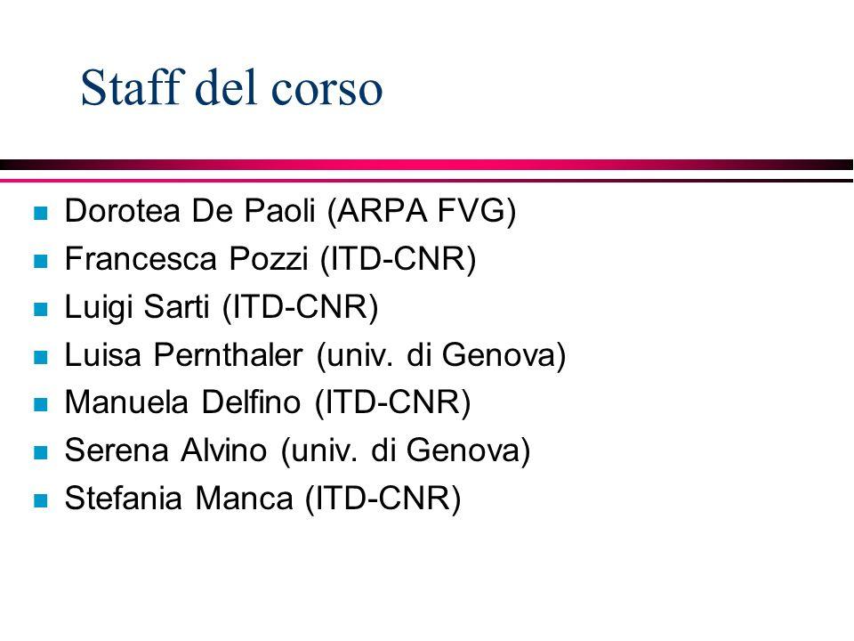 Staff del corso n Dorotea De Paoli (ARPA FVG) n Francesca Pozzi (ITD-CNR) n Luigi Sarti (ITD-CNR) n Luisa Pernthaler (univ.
