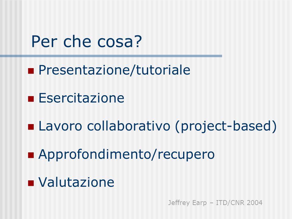 Per che cosa? Presentazione/tutoriale Esercitazione Lavoro collaborativo (project-based) Approfondimento/recupero Valutazione Jeffrey Earp – ITD/CNR 2