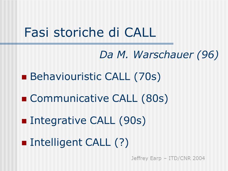 Fasi storiche di CALL Da M. Warschauer (96) Behaviouristic CALL (70s) Communicative CALL (80s) Integrative CALL (90s) Intelligent CALL (?) Jeffrey Ear