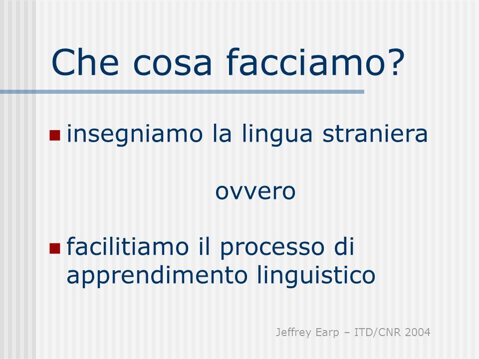 Che cosa facciamo? insegniamo la lingua straniera ovvero facilitiamo il processo di apprendimento linguistico Jeffrey Earp – ITD/CNR 2004