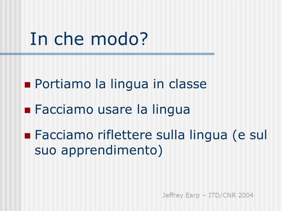 In che modo? Portiamo la lingua in classe Facciamo usare la lingua Facciamo riflettere sulla lingua (e sul suo apprendimento) Jeffrey Earp – ITD/CNR 2