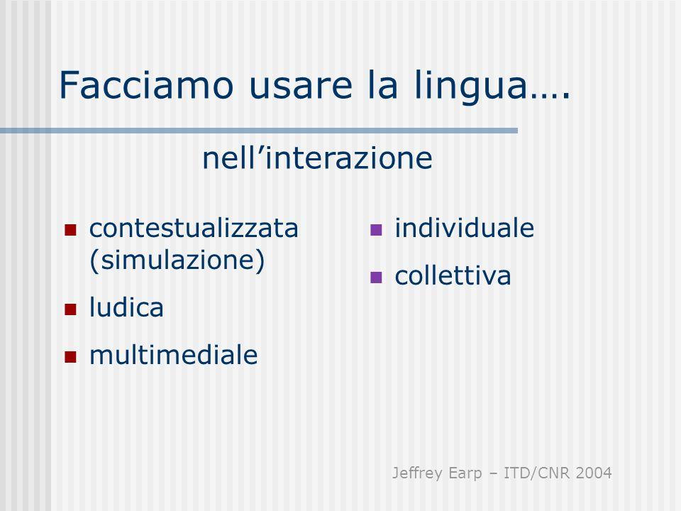 Facciamo usare la lingua…. contestualizzata (simulazione) ludica multimediale nellinterazione individuale collettiva Jeffrey Earp – ITD/CNR 2004