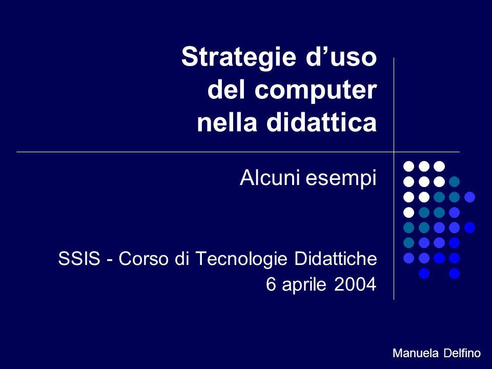 Strategie duso del computer nella didattica Alcuni esempi SSIS - Corso di Tecnologie Didattiche 6 aprile 2004 Manuela Delfino