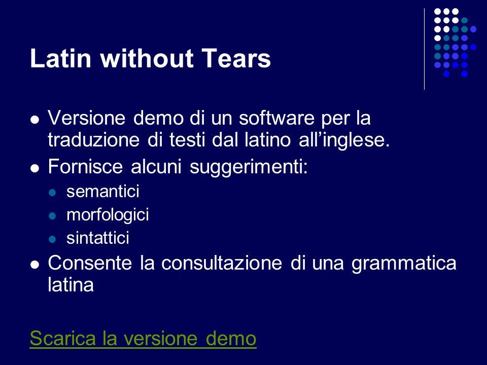 Latin without Tears Versione demo di un software per la traduzione di testi dal latino allinglese. Fornisce alcuni suggerimenti: semantici morfologici