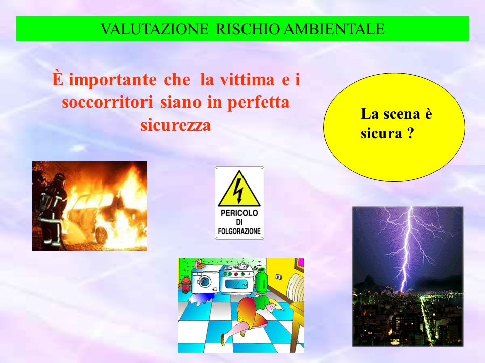 VALUTAZIONE RISCHIO AMBIENTALE È importante che la vittima e i soccorritori siano in perfetta sicurezza La scena è sicura ?