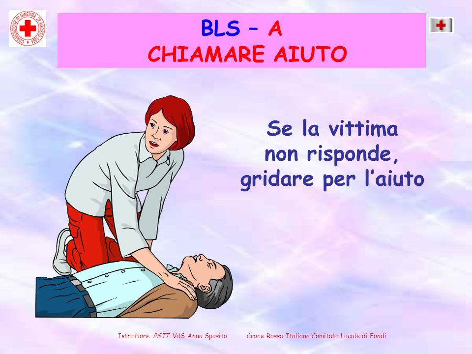 BLS – A Se la vittima non risponde, gridare per laiuto Istruttore PSTI VdS Anna Sposito Croce Rossa Italiana Comitato Locale di Fondi CHIAMARE AIUTO