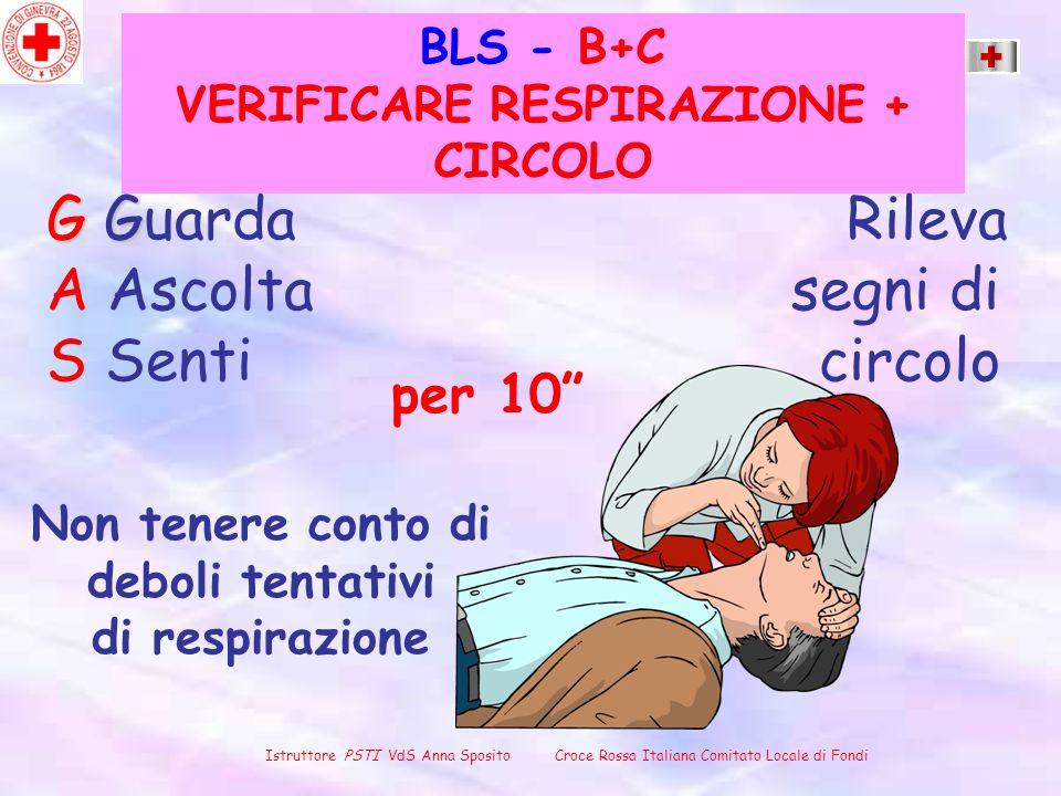BLS - B+C VERIFICARE RESPIRAZIONE + CIRCOLO G G G Guarda Rileva A Ascolta segni di S Senti circolo per 10 Non tenere conto di deboli tentativi di resp