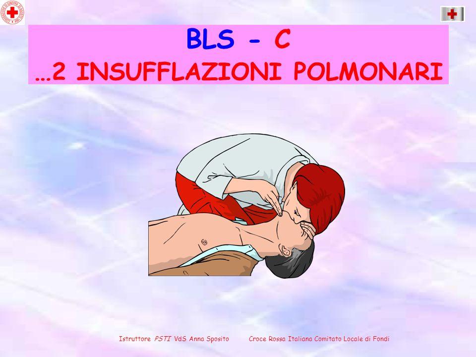 BLS - C … 2 INSUFFLAZIONI POLMONARI Istruttore PSTI VdS Anna Sposito Croce Rossa Italiana Comitato Locale di Fondi