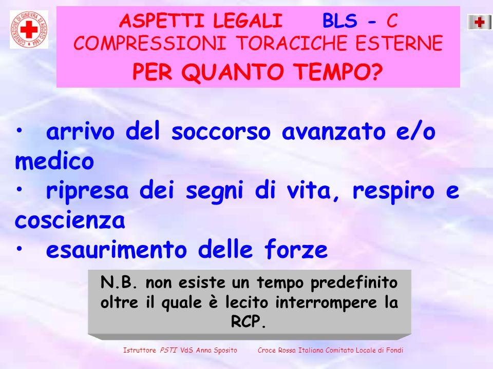 ASPETTI LEGALI BLS - C COMPRESSIONI TORACICHE ESTERNE arrivo del soccorso avanzato e/o medico ripresa dei segni di vita, respiro e coscienza esaurimen