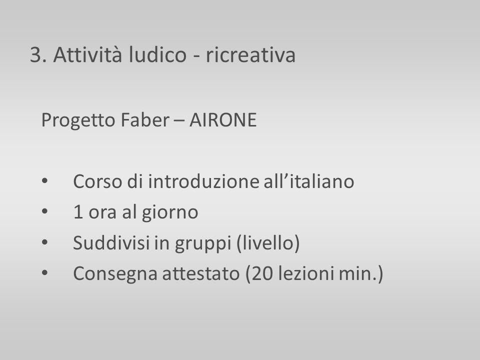 3. Attività ludico - ricreativa Progetto Faber – AIRONE Corso di introduzione allitaliano 1 ora al giorno Suddivisi in gruppi (livello) Consegna attes