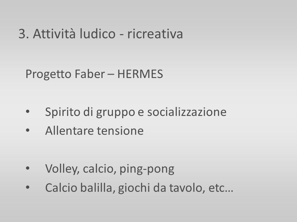3. Attività ludico - ricreativa Progetto Faber – HERMES Spirito di gruppo e socializzazione Allentare tensione Volley, calcio, ping-pong Calcio balill
