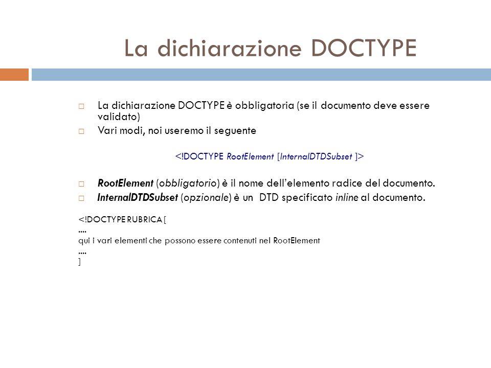 La dichiarazione DOCTYPE La dichiarazione DOCTYPE è obbligatoria (se il documento deve essere validato) Vari modi, noi useremo il seguente RootElement (obbligatorio) è il nome dellelemento radice del documento.