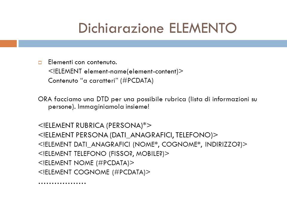 Dichiarazione ELEMENTO Elementi con contenuto. Contenuto a caratteri (#PCDATA) ORA facciamo una DTD per una possibile rubrica (lista di informazioni s