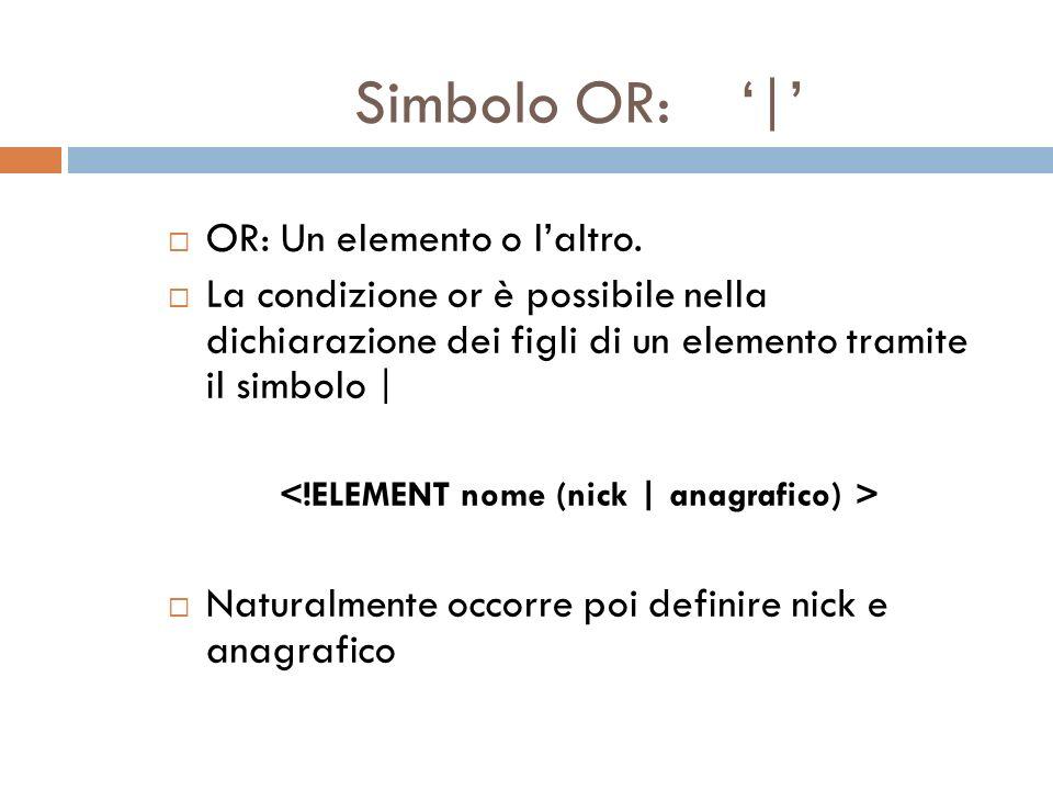 Simbolo OR: | OR: Un elemento o laltro. La condizione or è possibile nella dichiarazione dei figli di un elemento tramite il simbolo | Naturalmente oc