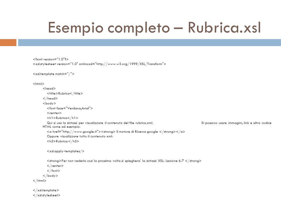 Esempio completo – Rubrica.xsl Rubrica Rubrica Qui si usa la sintassi per visualizzare il contenuto del file rubrica.xml.Si possono usare immagini, li