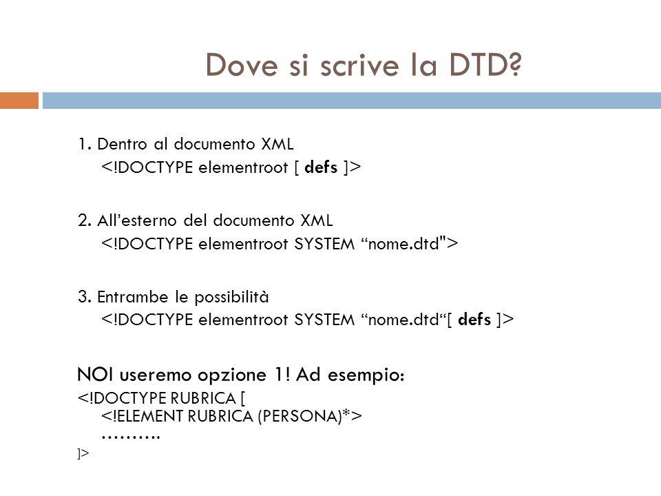 Dove si scrive la DTD? 1. Dentro al documento XML 2. Allesterno del documento XML 3. Entrambe le possibilità NOI useremo opzione 1! Ad esempio: ………. ]