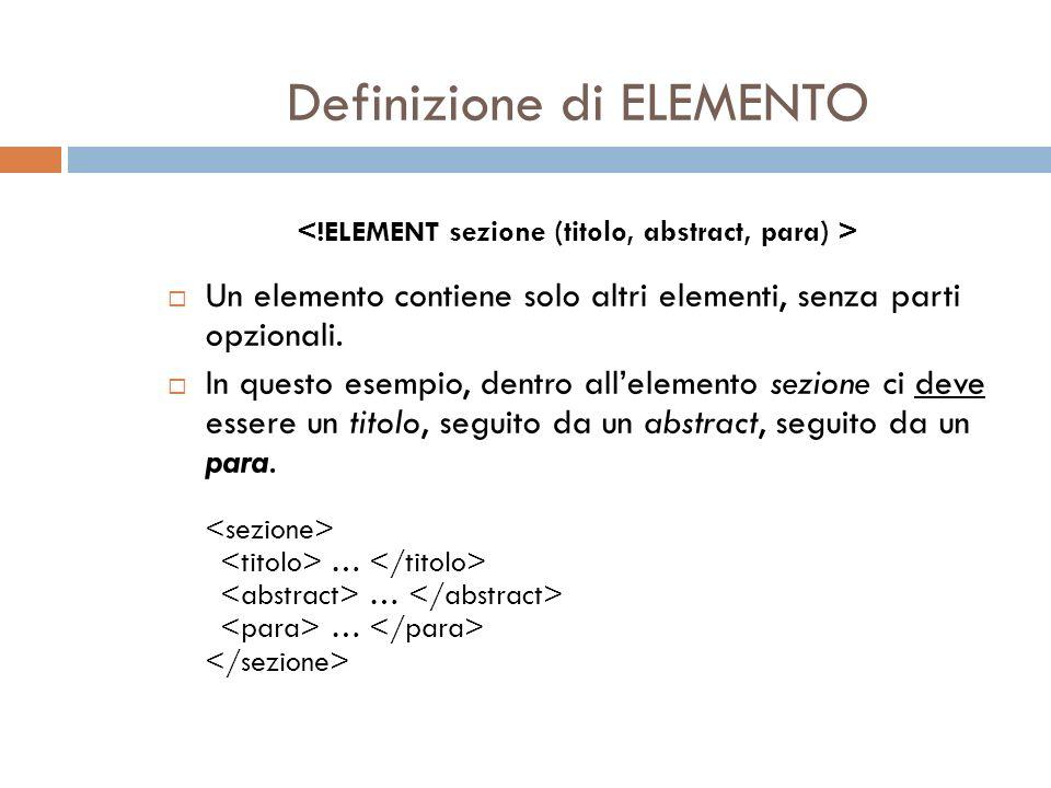 Definizione di ELEMENTO Un elemento contiene solo altri elementi, senza parti opzionali. In questo esempio, dentro allelemento sezione ci deve essere