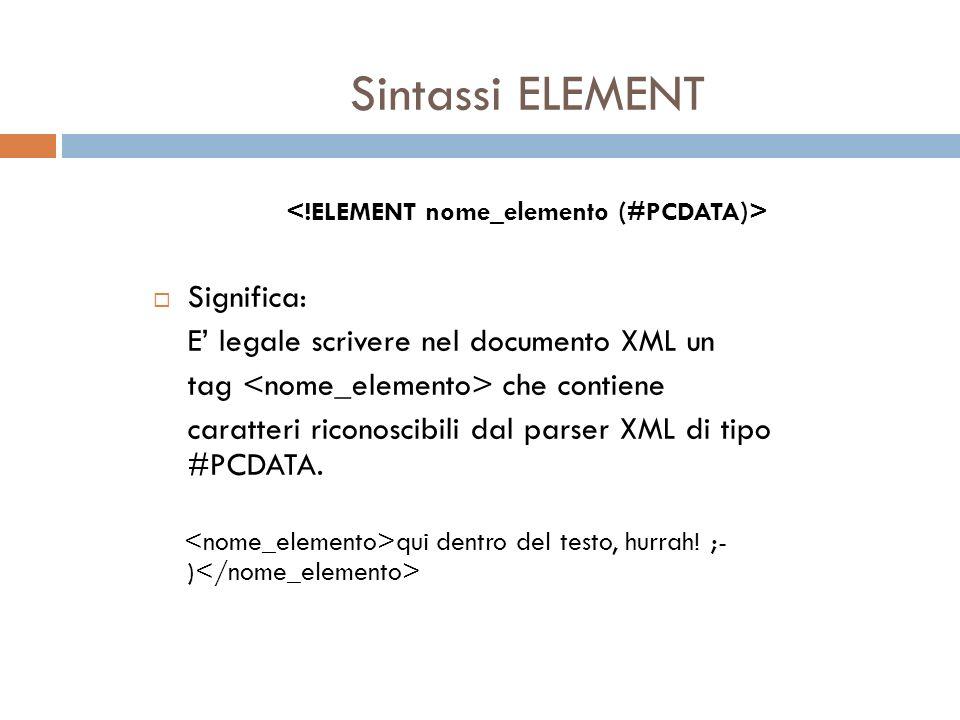 Sintassi ELEMENT Significa: E legale scrivere nel documento XML un tag che contiene caratteri riconoscibili dal parser XML di tipo #PCDATA. qui dentro